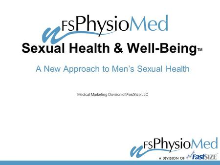 Sexual Health & Well-Being TM A New Approach to Men's Sexual Health Medical Marketing Division of FastSize LLC.