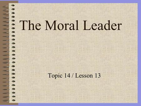 The Moral Leader Topic 14 / Lesson 13. The Moral Leader Reading Assignment: Ethics for the Military Leader pages 473-501 / 2nd edition Fundamentals of.