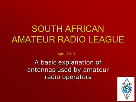 SOUTH AFRICAN AMATEUR RADIO LEAGUE A basic explanation of antennas used by amateur radio operators April 2013.