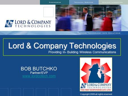 Lord & Company Technologies Lord & Company Technologies Providing In- Building Wireless Communications BOB BUTCHKO Partner/EVP www.lordcotech.com www.lordcotech.com.