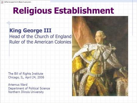 Religious Establishment King George III Head of the Church of England Ruler of the American Colonies The Bill of Rights Institute Chicago, IL, April 24,