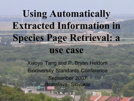 Using Automatically Extracted Information in Species Page Retrieval: a use case Xiaoya Tang and P. Bryan Heidorn Biodiversity Standards Conference September.