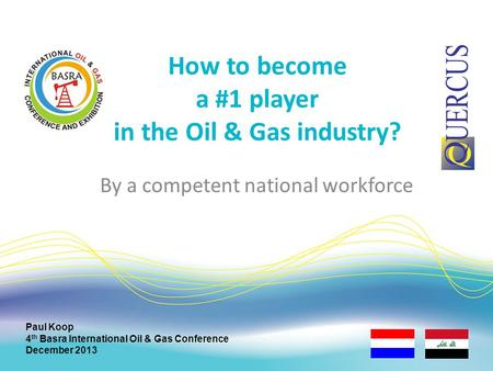 How to become a #1 player in the Oil & Gas industry? Paul Koop 4 th Basra International Oil & Gas Conference December 2013 By a competent national workforce.