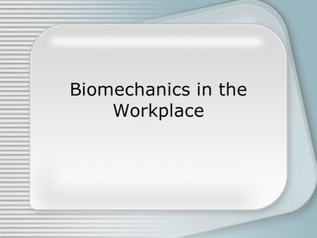 "Biomechanics in the Workplace. What Is Biomechanics? Definition: ""The study of forces acting on and generated within a body and the effects of these forces."