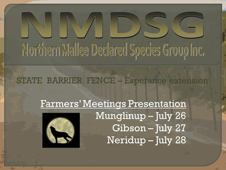 Farmers' Meetings Presentation Munglinup – July 26 Gibson – July 27 Neridup – July 28 STATE BARRIER FENCE – Esperance extension.