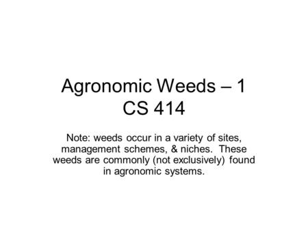 Agronomic Weeds – 1 CS 414 Note: weeds occur in a variety of sites, management schemes, & niches. These weeds are commonly (not exclusively) found in agronomic.