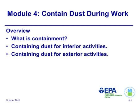October 2011 4-1 Module 4: Contain Dust During Work Overview What is containment? Containing dust for interior activities. Containing dust for exterior.
