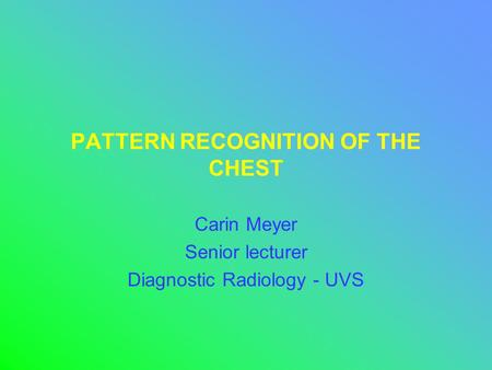 PATTERN RECOGNITION OF THE CHEST Carin Meyer Senior lecturer Diagnostic Radiology - UVS.