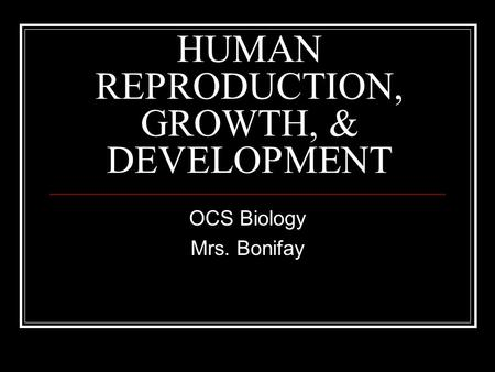 HUMAN REPRODUCTION, GROWTH, & DEVELOPMENT OCS Biology Mrs. Bonifay.