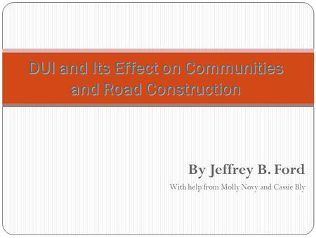 By Jeffrey B. Ford With help from Molly Novy and Cassie Bly DUI and Its Effect on Communities and Road Construction.