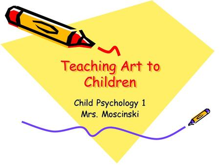 Teaching Art to Children Child Psychology 1 Mrs. Moscinski.