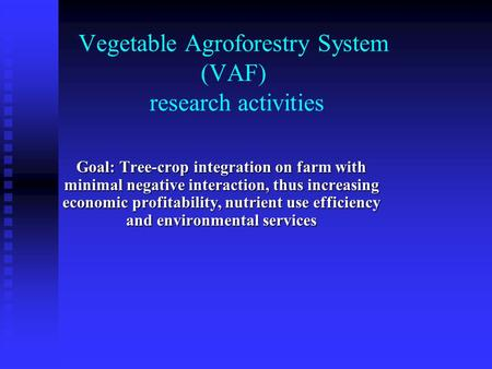 Vegetable Agroforestry System (VAF) research activities Goal: Tree-crop integration on farm with minimal negative interaction, thus increasing economic.