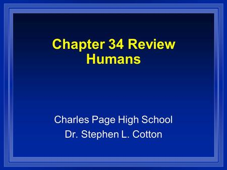 Chapter 34 Review Humans Charles Page High School Dr. Stephen L. Cotton.