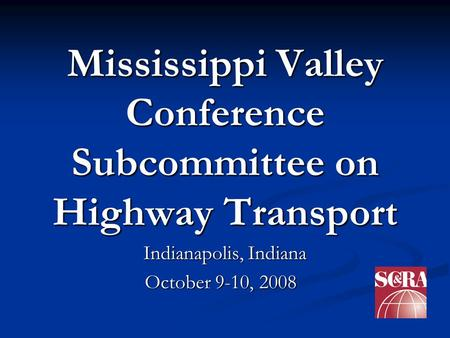 Mississippi Valley Conference Subcommittee on Highway Transport Indianapolis, Indiana October 9-10, 2008 October 9-10, 2008.