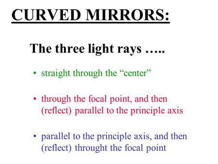 "CURVED MIRRORS: The three light rays ….. straight through the ""center"" through the focal point, and then (reflect) parallel to the principle axis parallel."