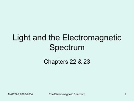 MAP TAP 2003-2004The Electromagnetic Spectrum1 Light and the Electromagnetic Spectrum Chapters 22 & 23.