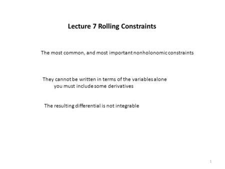 Lecture 7 Rolling Constraints The most common, and most important nonholonomic constraints They cannot be written in terms of the variables alone you must.