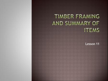 Lesson 11.  Timber framed structures are common in New Zealand. They comprise of timber studs, plates, bearers, beams, rafters, purlins and custom fabrications.