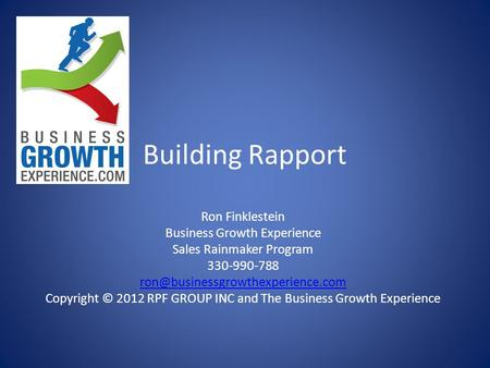 Building Rapport Ron Finklestein Business Growth Experience Sales Rainmaker Program 330-990-788 Copyright © 2012 RPF GROUP.