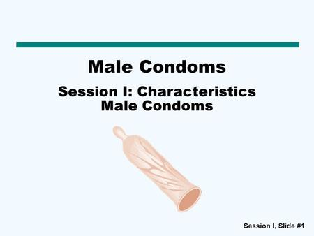 Session I: Characteristics Male Condoms