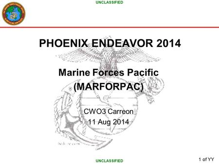UNCLASSIFIED 1 of YY PHOENIX ENDEAVOR 2014 Marine Forces Pacific (MARFORPAC) CWO3 Carreon 11 Aug 2014.