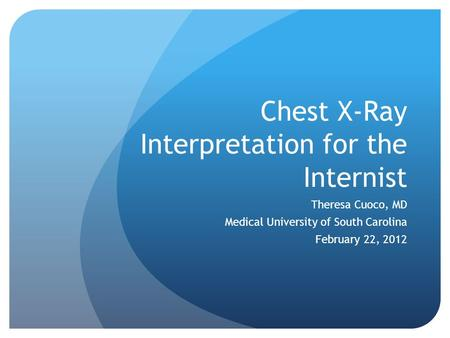 Chest X-Ray Interpretation for the Internist Theresa Cuoco, MD Medical University of South Carolina February 22, 2012.