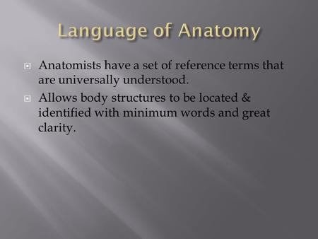  Anatomists have a set of reference terms that are universally understood.  Allows body structures to be located & identified with minimum words and.