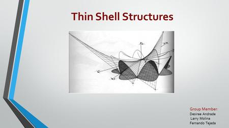 Group Member: Desiree Andrade Larry Molina Fernando Tejeda Thin Shell Structures.