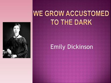 Emily Dickinson. *Emily was a famous poet and she did not respond well to spotlight. She was in a troubled state of mind and rarely went outside, and.