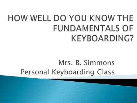 Mrs. B. Simmons Personal Keyboarding Class. Keyboarding provides you with skills for life.