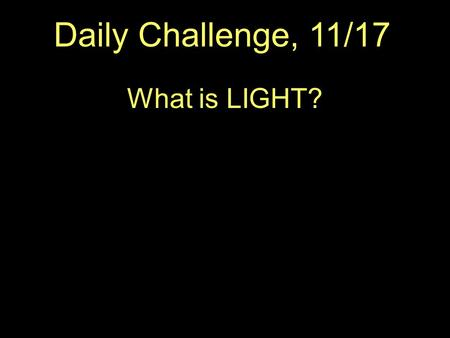 Daily Challenge, 11/17 What is LIGHT?.  The Electromagnetic Spectrum.