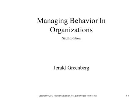 Copyright © 2013 Pearson Education, Inc., publishing as Prentice Hall8-1 Managing Behavior In Organizations Sixth Edition Jerald Greenberg.