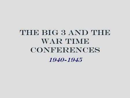The Big 3 and the War Time Conferences 1940-1945.