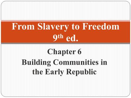 Chapter 6 Building Communities in the Early Republic From Slavery to Freedom 9 th ed.
