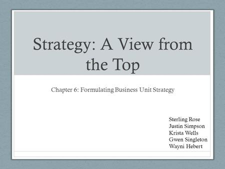 Strategy: A View from the Top Chapter 6: Formulating Business Unit Strategy Sterling Rose Justin Simpson Krista Wells Gwen Singleton Wayni Hebert.