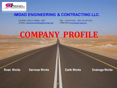 COMPANY PROFILE Road Works Services Works Earth Works Drainage Works IMDAD ENGINEERING & CONTRACTING LLC. P.O. BOX: 238177, DUBAI – UAE TEL. : 04-4472262.
