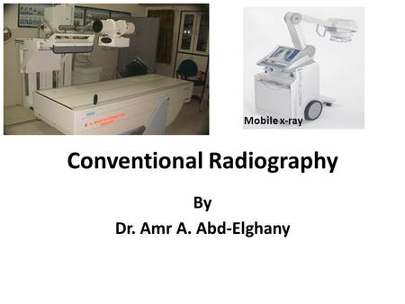 Conventional Radiography By Dr. Amr A. Abd-Elghany Mobile x-ray.