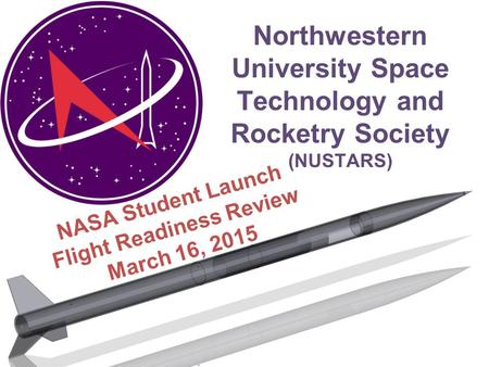 Northwestern University Space Technology and Rocketry Society (NUSTARS) NASA Student Launch Flight Readiness Review March 16, 2015.