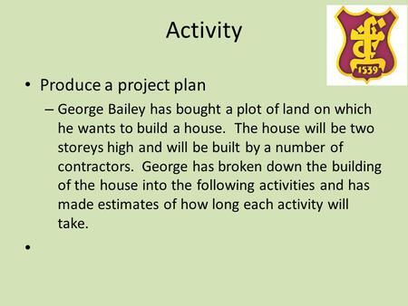 Activity Produce a project plan – George Bailey has bought a plot of land on which he wants to build a house. The house will be two storeys high and will.