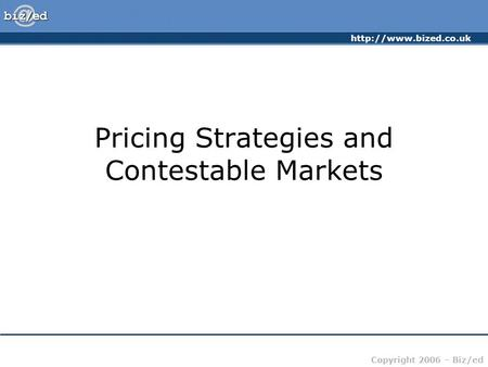 Copyright 2006 – Biz/ed Pricing Strategies and Contestable Markets.