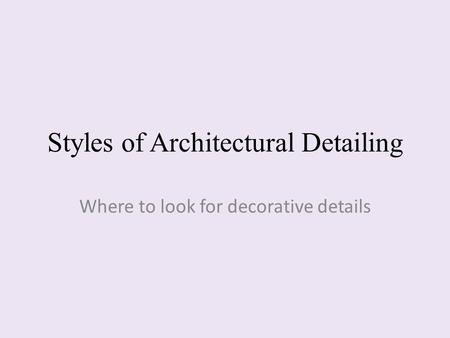 Styles of Architectural Detailing Where to look for decorative details.