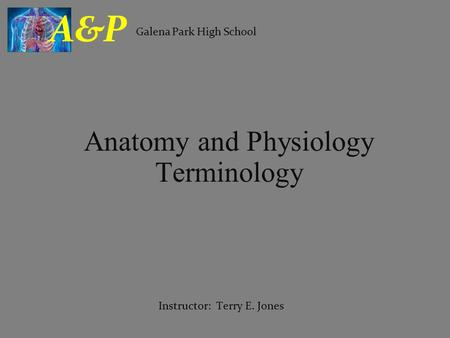Anatomy and Physiology Terminology Galena Park High School A&P Instructor: Terry E. Jones.