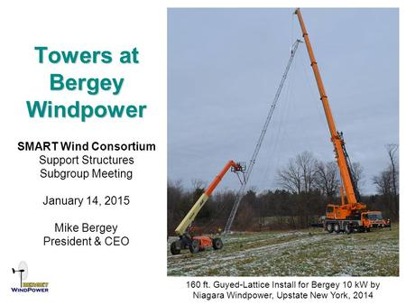 Towers at Bergey Windpower SMART Wind Consortium Support Structures Subgroup Meeting January 14, 2015 Mike Bergey President & CEO 160 ft. Guyed-Lattice.