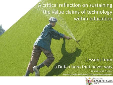 A critical reflection on sustaining the value claims of technology within education Lessons from a Dutch hero that never was Dr. Andrew M. Crichton Director: