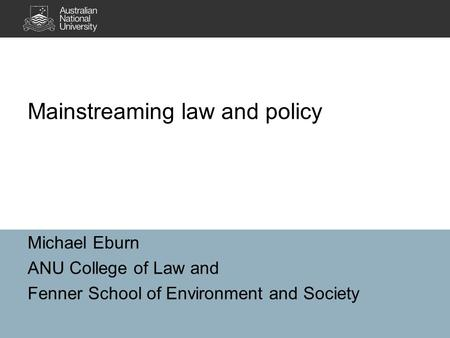 Michael Eburn ANU College of Law and Fenner School of Environment and Society Mainstreaming law and policy.