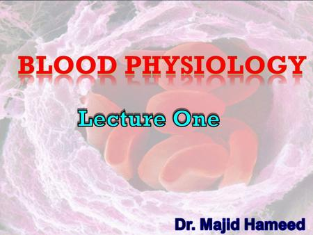 Blood physiology Lecture One Dr. Majid Hameed.