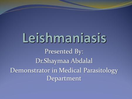 Presented By: Dr.Shaymaa Abdalal Demonstrator in Medical Parasitology Department.