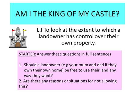 AM I THE KING OF MY CASTLE? L.I To look at the extent to which a landowner has control over their own property. STARTER: Answer these questions in full.