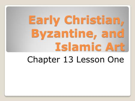 Early Christian, Byzantine, and Islamic Art Chapter 13 Lesson One.