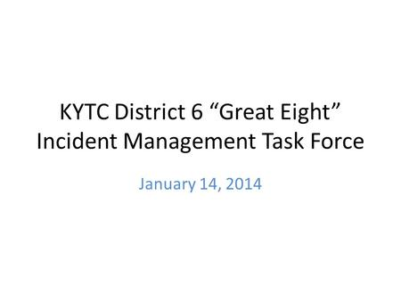 "KYTC District 6 ""Great Eight"" Incident Management Task Force January 14, 2014."